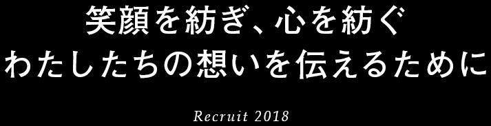 笑顔を紡ぎ、心を紡ぐ わたしたちの想いを伝えるために Recruit 2018